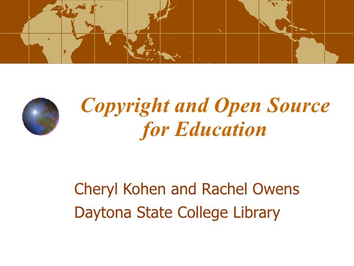 Cheryl Kohen and Rachel Owens Daytona State College Library Copyright and Open Source for Education