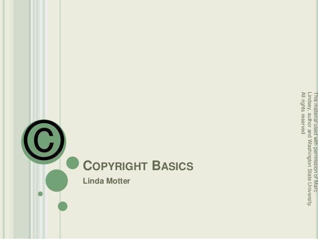 COPYRIGHT BASICS Linda Motter © ThismaterialusedwithpermissionofMarc Lindsey,authorandWashingtonStateUniversity. Allrights...
