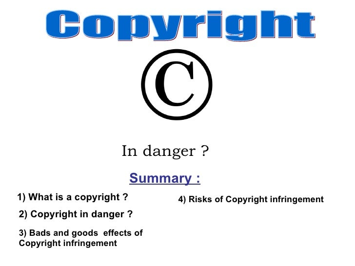 Summary : In danger ?   1) What is a copyright ? 2) Copyright in danger ? Copyright 3) Bads and goods  effects of Copyrigh...