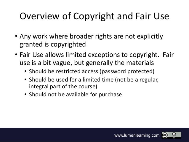 www.lumenlearning.com Overview of Copyright and Fair Use • Any work where broader rights are not explicitly granted is cop...