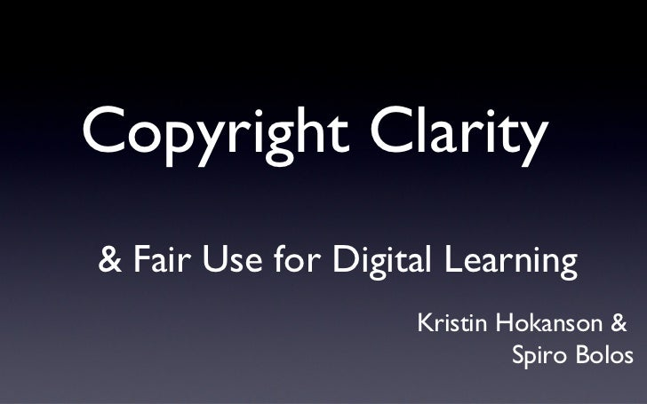 Copyright Clarity  <ul><li>& Fair Use for Digital Learning </li></ul>Kristin Hokanson &  Spiro Bolos