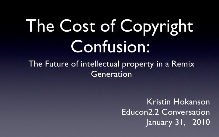 The Cost of Copyright      Confusion: The Future of intellectual property in a Remix                  Generation          ...