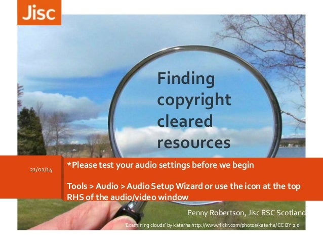 Finding copyright cleared resources 21/01/14  *Please test your audio settings before we begin Tools > Audio > Audio Setup...