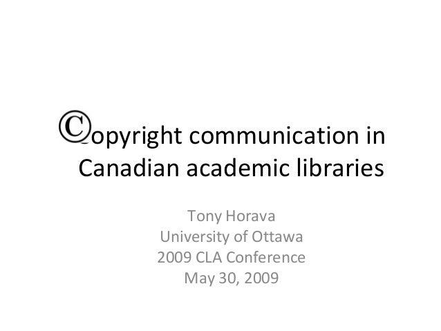 Copyright communication inCanadian academic libraries           Tony Horava       University of Ottawa       2009 CLA Conf...