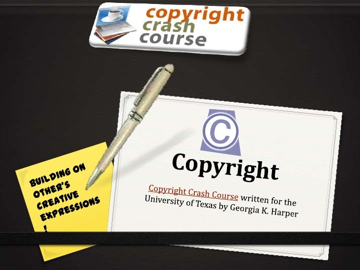 Copyright<br />Copyright Crash Course written for the University of Texas by Georgia K. Harper<br />Building on other's cr...