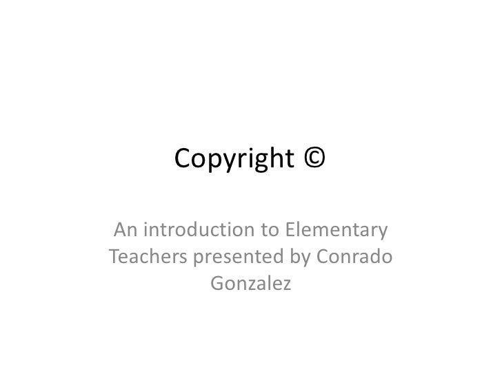 Copyright ©<br />An introduction to Elementary Teachers presented by Conrado Gonzalez<br />