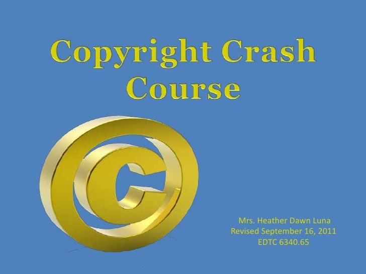 Copyright Crash Course<br />Mrs. Heather Dawn Luna<br />Revised September 16, 2011<br />EDTC 6340.65<br />
