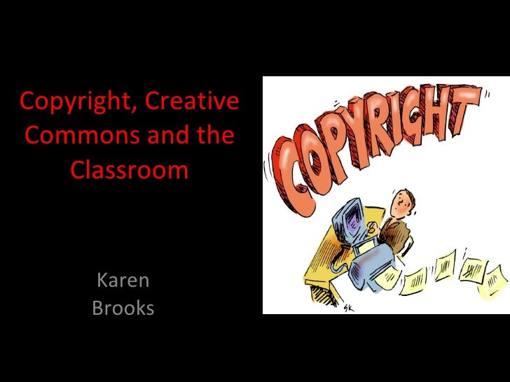 Copyright, Creative Commons and the Classroom Karen Brooks