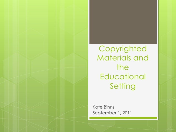Copyrighted Materials and the Educational Setting<br />Kate Binns<br />September 1, 2011<br />