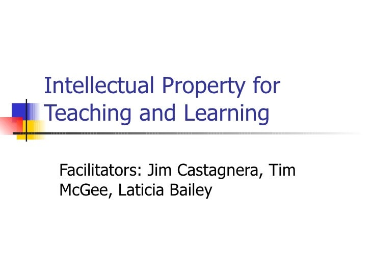 Intellectual Property for Teaching and Learning Facilitators: Jim Castagnera, Tim McGee, Laticia Bailey