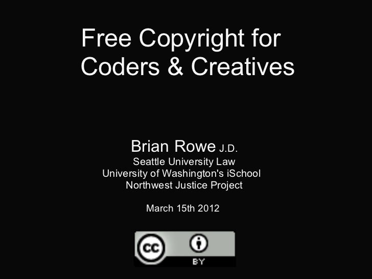 Free Copyright forCoders & Creatives       Brian Rowe J.D.       Seattle University Law University of Washingtons iSchool ...