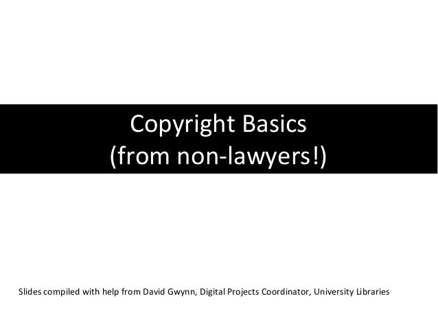Copyright Basics                       (from non-lawyers!)Slides compiled with help from David Gwynn, Digital Projects Coo...