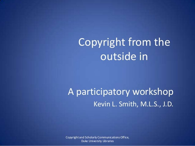 Copyright from theoutside inA participatory workshopKevin L. Smith, M.L.S., J.D.Copyright and Scholarly Communications Off...