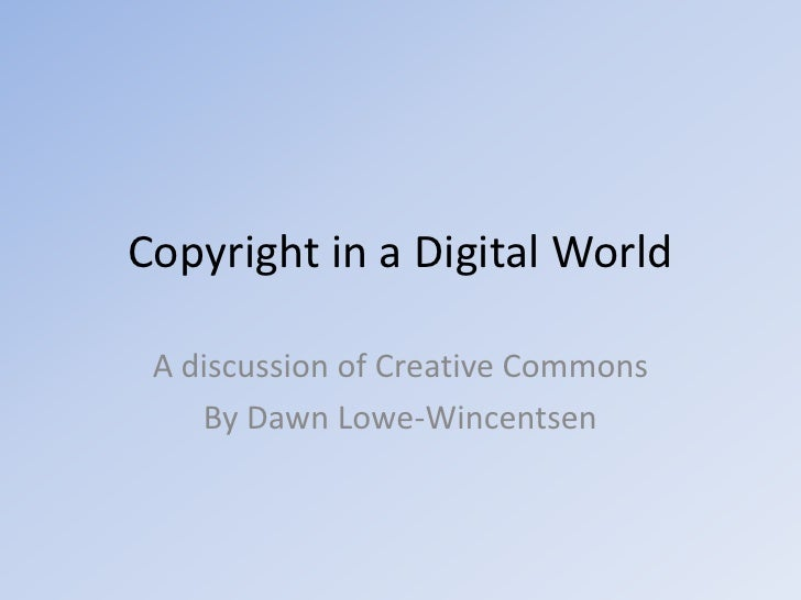 Copyright in a Digital World<br />A discussion of Creative Commons<br />By Dawn Lowe-Wincentsen<br />