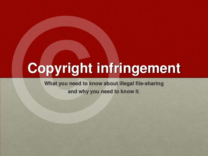 ©<br />What you need to know about illegal file-sharing<br />and why you need to know it.<br />Copyright infringement<br />