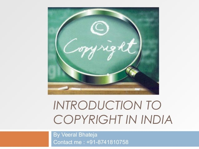 INTRODUCTION TO COPYRIGHT IN INDIA By Veeral Bhateja Contact me : +91-8741810758