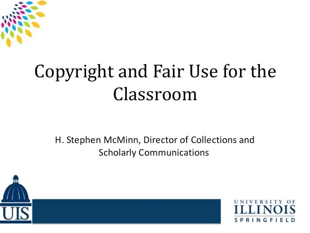 Copyright and Fair Use for the Classroom H. Stephen McMinn, Director of Collections and Scholarly Communications