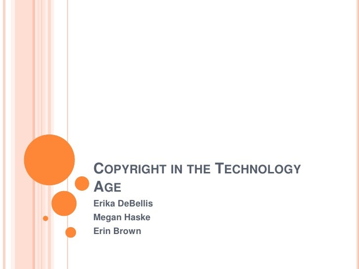 COPYRIGHT IN THE TECHNOLOGY AGE Erika DeBellis Megan Haske Erin Brown