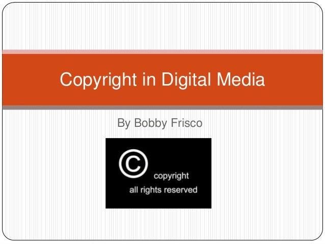 Copyright in Digital Media By Bobby Frisco