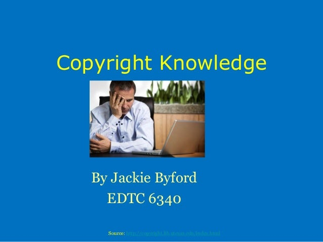 Copyright KnowledgeBy Jackie ByfordEDTC 6340Source: http://copyright.lib.utexas.edu/index.html