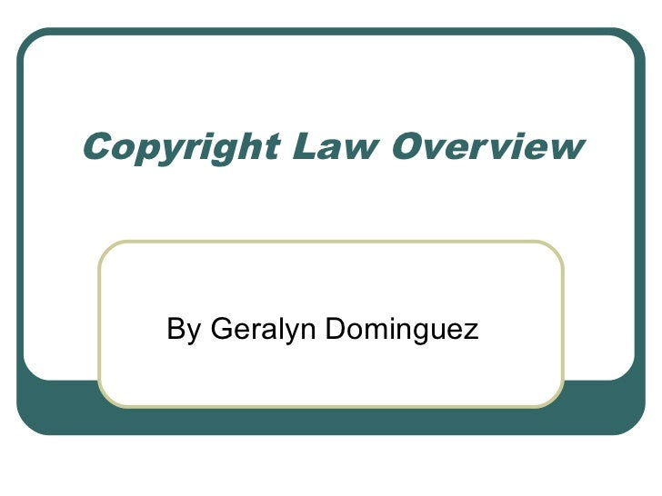 Copyright Law Overview   By Geralyn Dominguez