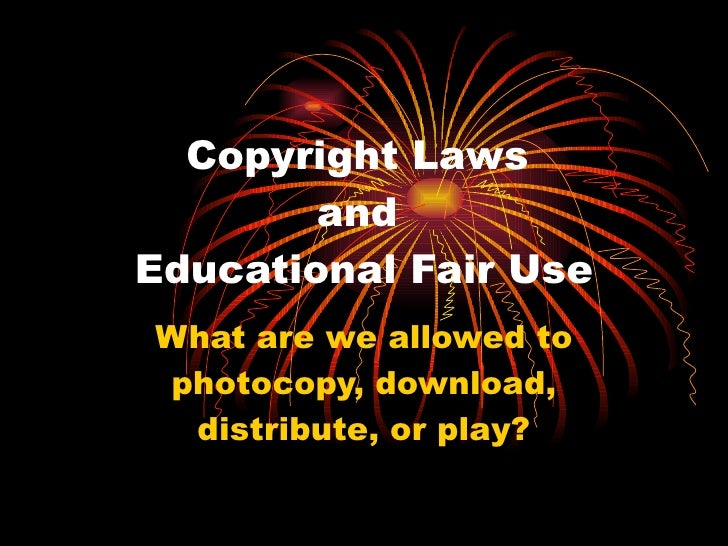 Copyright Laws  and  Educational Fair Use What are we allowed to photocopy, download, distribute, or play?
