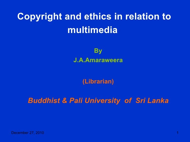 Copyright and ethics in relation to multimedia   By J.A.Amaraweera (Librarian) Buddhist & Pali University  of  Sri Lanka