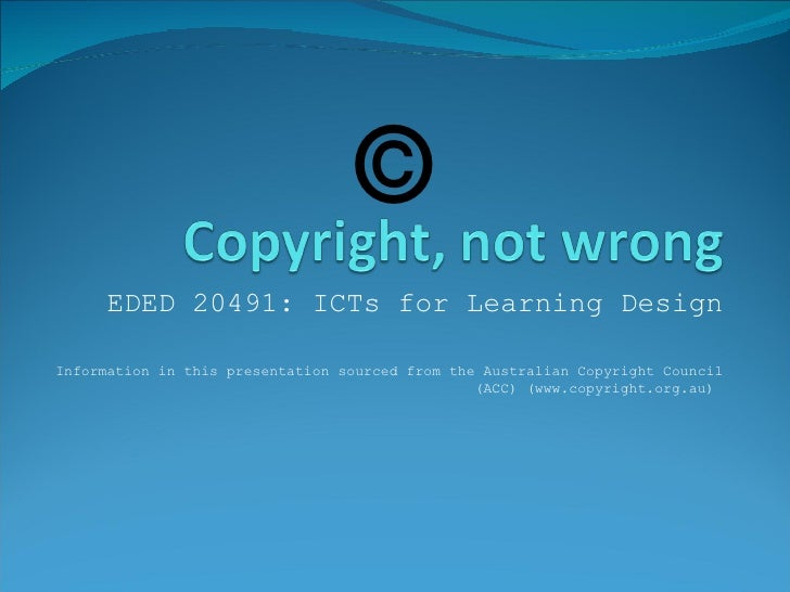 EDED 20491: ICTs for Learning Design Information in this presentation sourced from the Australian Copyright Council (ACC) ...