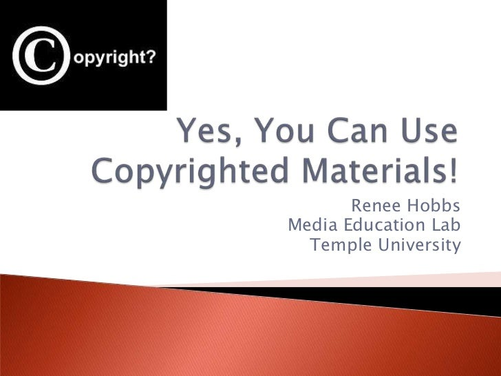 Yes, You Can Use Copyrighted Materials! <br />Renee Hobbs<br />Media Education Lab<br />Temple University<br />