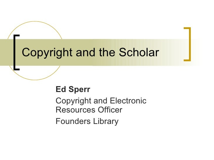 Copyright and the Scholar Ed Sperr Copyright and Electronic Resources Officer Founders Library