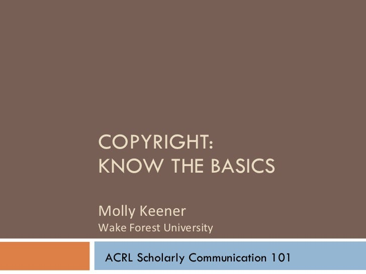 COPYRIGHT:  KNOW THE BASICS Molly Keener Wake Forest University ACRL Scholarly Communication 101