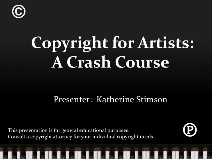 ©<br /> Copyright for Artists:  A Crash Course<br />Presenter:  Katherine Stimson<br />℗<br />This presentation is for gen...