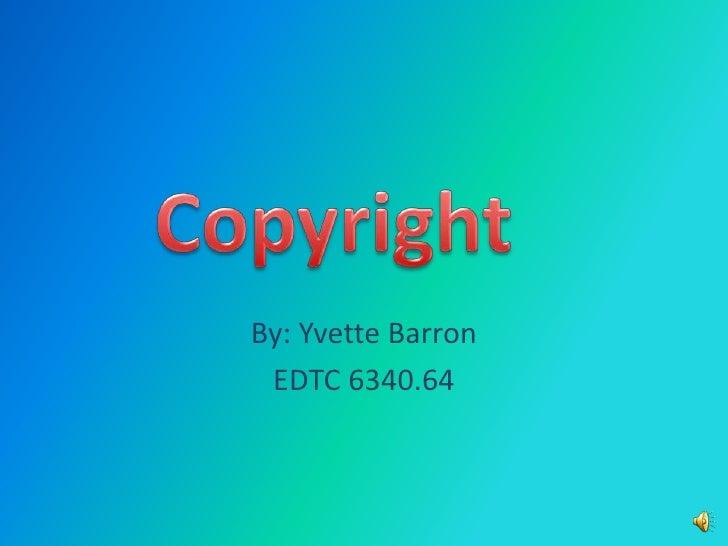 By: Yvette Barron<br />EDTC 6340.64<br />Copyright<br />