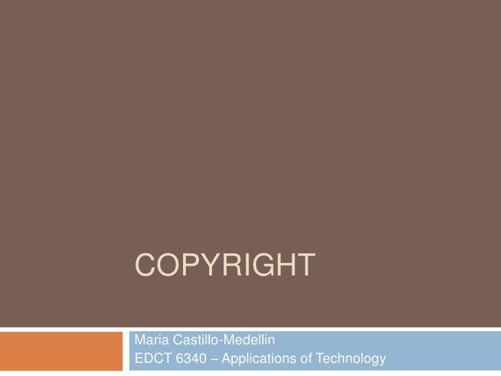 COPYRIGHTMaria Castillo-MedellinEDCT 6340 – Applications of Technology