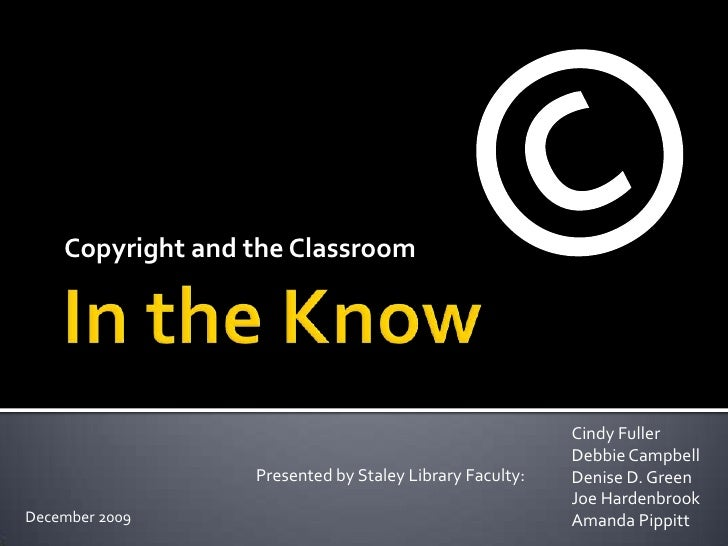 In the Know<br />Copyright and the Classroom<br />©<br />Cindy Fuller<br />Debbie Campbell<br />Denise D. Green<br />Joe H...