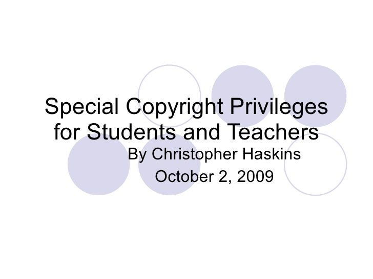 Special Copyright Privileges for Students and Teachers By Christopher Haskins October 2, 2009