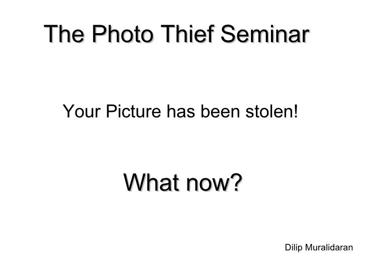 The Photo Thief Seminar   Your Picture has been stolen!  What now? Dilip Muralidaran