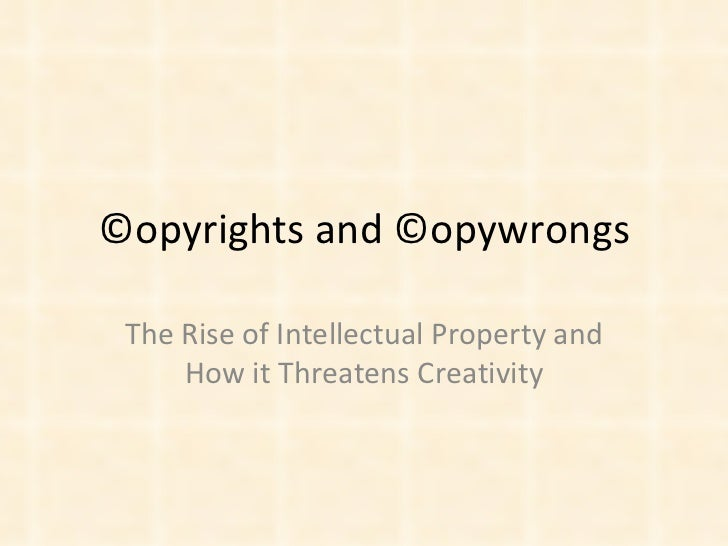 ©opyrights and ©opywrongs The Rise of Intellectual Property and How it Threatens Creativity