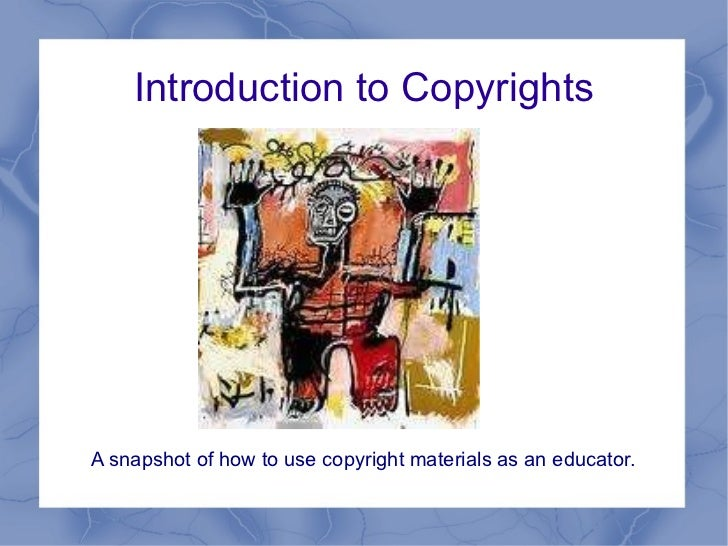 Introduction to Copyrights <ul><li>A snapshot of how to use copyright materials as an educator. </li></ul>