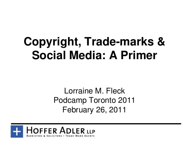 Copyright, Trade-marks & Social Media: A Primer       Lorraine M. Fleck     Podcamp Toronto 2011       February 26, 2011