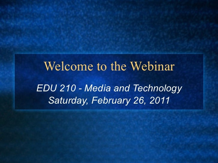 Welcome to the Webinar EDU 210 - Media and Technology Saturday, February 26, 2011