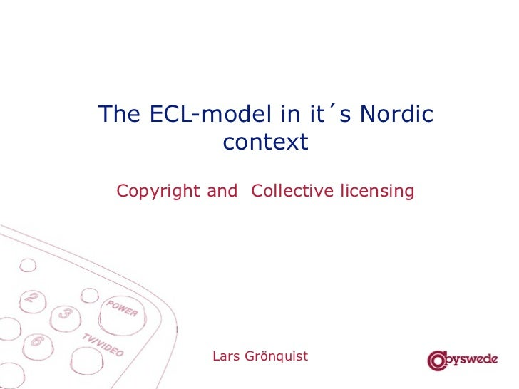 The ECL-model in it´s Nordic         context Copyright and Collective licensing           Lars Grönquist