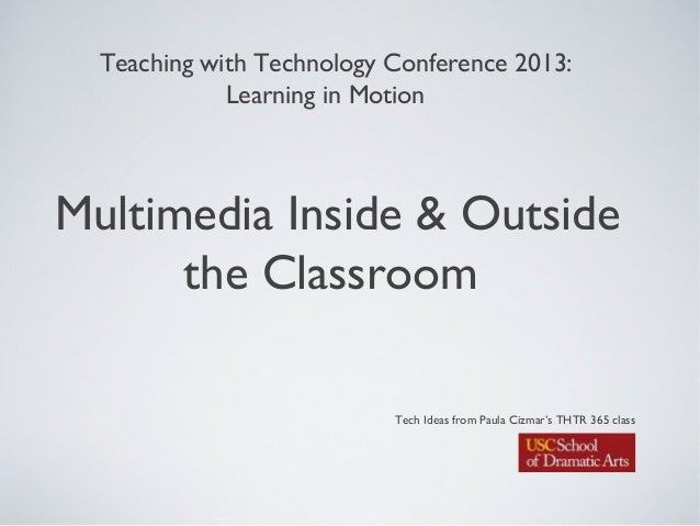 Multimedia Inside & Outsidethe ClassroomTeaching with Technology Conference 2013:Learning in MotionTech Ideas from Paula C...