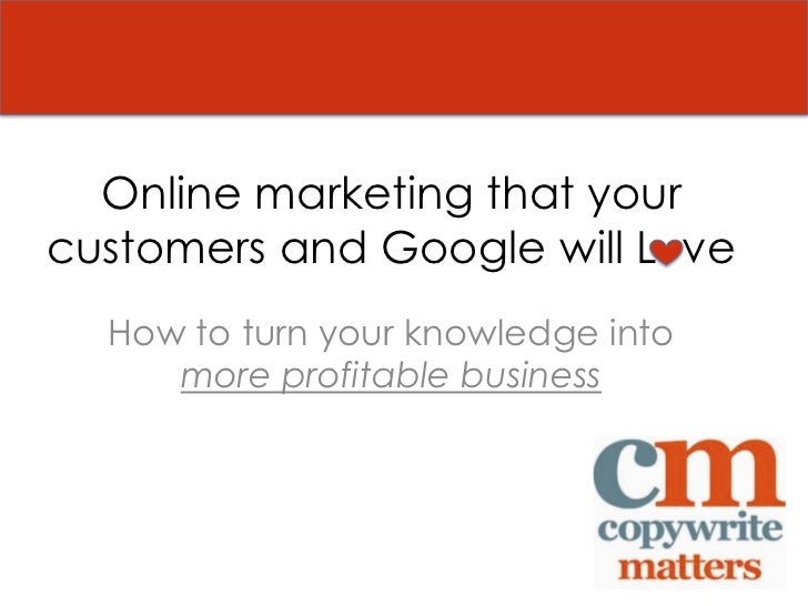 Online marketing that yourcustomers and Google will L ve  How to turn your knowledge into     more profitable business