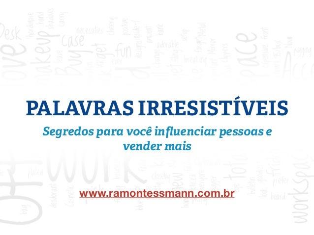 PALAVRAS IRRESISTÍVEIS  Segredos para você influenciar pessoas e  vender mais  www.ramontessmann.com.br