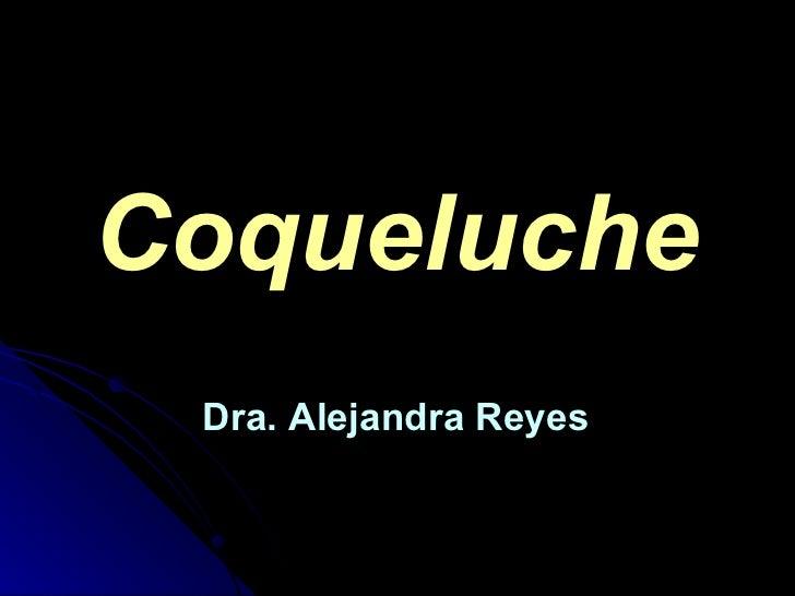 Coqueluche <ul><li>Dra. Alejandra Reyes </li></ul>