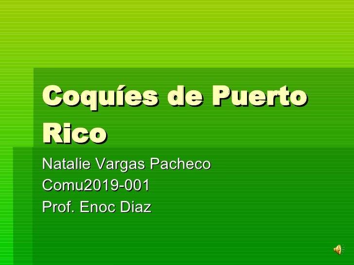 Coquíes de Puerto Rico  Natalie Vargas Pacheco  Comu2019-001 Prof. Enoc Diaz