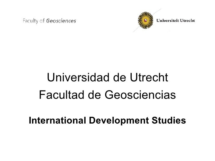 <ul><li>Universidad de Utrecht </li></ul><ul><li>Facultad de Geosciencias </li></ul><ul><li>International Development Stud...