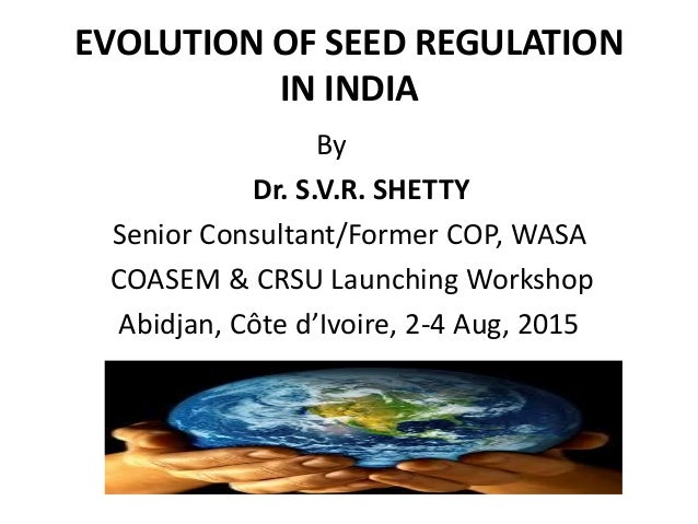 EVOLUTION OF SEED REGULATION IN INDIA By Dr. S.V.R. SHETTY Senior Consultant/Former COP, WASA COASEM & CRSU Launching Work...