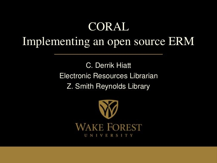 CORALImplementing an open source ERM              C. Derrik Hiatt      Electronic Resources Librarian        Z. Smith Reyn...